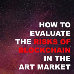 HOW TO EVALUATE THE RISKS OF BLOCKCHAIN IN THE ART MARKET
